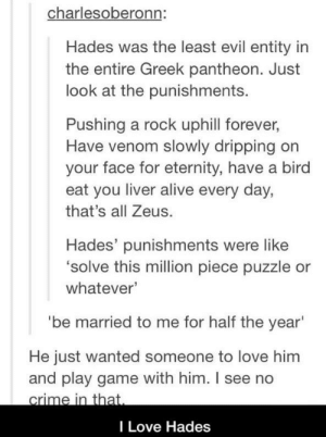 HADESomg-humor.tumblr.com: charlesoberonn:  Hades was the least evil entity in  the entire Greek pantheon. Just  look at the punishments.  Pushing a rock uphill forever,  Have venom slowly dripping on  your face for eternity, have a bird  eat you liver alive every day,  that's all Zeus.  Hades' punishments were like  'solve this million piece puzzle or  whatever'  'be married to me for half the year'  He just wanted someone to love him  and play game with him. I see no  crime in that.  I Love Hades HADESomg-humor.tumblr.com