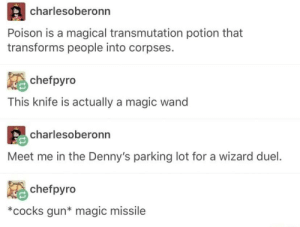 Let's hope I don't get attacked by a magic wand: charlesoberonn  Poison is a magical transmutation potion that  transforms people into corpses.  chefpyro  This knife is actually a magic wand  charlesoberonn  Meet me in the Denny's parking lot for a wizard duel.  chefpyro  *cocks gun* magic missile Let's hope I don't get attacked by a magic wand
