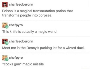 magic wand: charlesoberonn  Poison is a magical transmutation potion that  transforms people into corpses.  chefpyro  This knife is actually a magic wand  charlesoberonn  Meet me in the Denny's parking lot for a wizard duel.  chefpyro  *cocks gun* magic missile