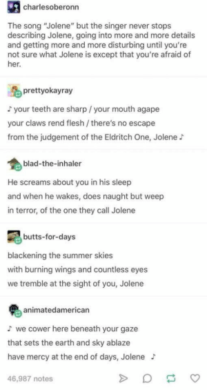 """Jolene, Jolene, Jolene, Jolene: charlesoberonn  The song """"Jolene"""" but the singer never stops  describing Jolene, going into more and more details  and getting more and more disturbing until you're  not sure what Jolene is except that you're afraid of  her.  prettyokayray  your teeth are sharp / your mouth agape  your claws rend flesh /there's no escape  from the judgement of the Eldritch One, Jolene  blad-the-inhaler  He screams about you in his sleep  and when he wakes, does naught but weep  in terror, of the one they call Jolene  butts-for-days  blackening the summer skies  with burning wings and countless eyes  we tremble at the sight of you, Jolene  animatedamerican  we cower here beneath your gaze  that sets the earth and sky ablaze  have mercy at the end of days, Jolene  46,987 notes Jolene, Jolene, Jolene, Jolene"""