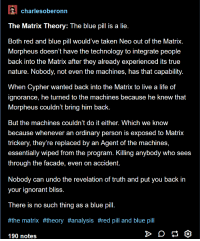 Red Pill And Blue Pill: charlesoberonrn  The Matrix Theory: The blue pill is a lie.  Both red and blue pill would' ve taken Neo out of the Matrix.  Morpheus doesn't have the technology to integrate peoplee  back into the Matrix after they already experienced its true  nature. Nobody, not even the machines, has that capability.  When Cypher wanted back into the Matrix to live a life of  ignorance, he turned to the machines because he knew that  Morpheus couldn't bring him back.  But the machines couldn't do it either. Which we know  because whenever an ordinary person is exposed to Matrix  trickery, they're replaced by an Agent of the machines,  essentially wiped from the program. Killing anybody who sees  through the facade, even on accident.  Nobody can undo the revelation of truth and put you back in  your ignorant bliss.  There is no such thing as a blue pill.  #the matrix #theory #analysis #red pill and blue pill  190 notes