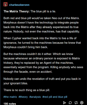 Blue Pill: charlesoberonrn  The Matrix Theory: The blue pill is a lie.  Both red and blue pill would' ve taken Neo out of the Matrix.  Morpheus doesn't have the technology to integrate peoplee  back into the Matrix after they already experienced its true  nature. Nobody, not even the machines, has that capability.  When Cypher wanted back into the Matrix to live a life of  ignorance, he turned to the machines because he knew that  Morpheus couldn't bring him back.  But the machines couldn't do it either. Which we know  because whenever an ordinary person is exposed to Matrix  trickery, they're replaced by an Agent of the machines,  essentially wiped from the program. Killing anybody who sees  through the facade, even on accident.  Nobody can undo the revelation of truth and put you back in  your ignorant bliss.  There is no such thing as a blue pill.  #the matrix #theory #analysis #red pill and blue pill  190 notes Blue Pill