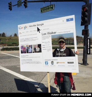 This guy was standing next to the Google HQomg-humor.tumblr.com: Charleston Rd  + Garcia Ave  Go gle Hire Me Google  v Search tools  News Images Videos Shopping  Web  Lex Walker Graphic Designer  About 1,033.001 results (0.27 seconds)  ning and passionate  designer lookng o make  aninpat at Google  Wpedia  Lex Waker Wkipeda the free encyclopedia  LeCleaneron Decnber 27 pingand  geng podGeoge  Bom Dec 27, 198  Foter Cty CA  Inages for Lex Waker  Height 512)  Weight 185 bs (83 kg  Education Concorda  University  Ine  Lex Waker Portolio  #HREME  wtemyootyw and  y g atboutmy  Lex WakerLinkedin Profle  dtone o  Companies I worked at  SaneC ioePotoDen o  Soton ve eer Proleiona Pleon Lkenin be  re onrolessona LWker dsover  es  Vea 10More  Peninsula  INEUAY  GuioeSpark  Redaood Cty  Peninsula Parking  usion Lounge  Feedback  FUNNY STUFF ON MEMEPIX.COM  МЕМЕРIХ.Сом This guy was standing next to the Google HQomg-humor.tumblr.com