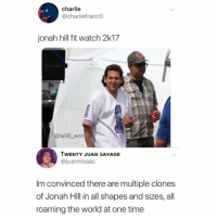 Charlie, Jonah Hill, and Memes: charlie  @charliefranc0  jonah hill fit watch 2k17  @will_ent  WENTY JUAN SAVAGE  @juannisaac  Im convinced there are multiple clones  of Jonah Hill in all shapes and sizes, all  roaming the world at one time 😂😂