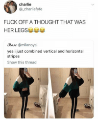 Charlie, Dank, and Fuck: charlie  @_charliefyfe  FUCK OFF A THOUGHT THAT WAS  HER LEGS  Rose @milanoysl  yea i just combined vertical and horizontal  stripes  Show this thread