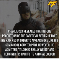 |- I can't see him with red hair😂 -| - - - - marvel marveluniverse dccomics marvelcomics dc comics hero superhero villain xmen apocalypse xmenapocalypse geekhype hype doctorstrange spiderman deadpool meme captainamerica ironman teamcap teamstark teamironman civilwar captainamericacivilwar marvelfact marvelfacts fact facts logan: CHARLIE COX REVEALED THATBEFORE  PRODUCTION OF THE DAREDEVIL SERIES HE DYED  HIS HAIR RED IN ORDER TO APPEAR MORE LIKE HIS  COMIC BOOK COUNTER PART. HOWEVER, HE  RETURNED HIS HAIR TO ITS NATURAL COLOUR |- I can't see him with red hair😂 -| - - - - marvel marveluniverse dccomics marvelcomics dc comics hero superhero villain xmen apocalypse xmenapocalypse geekhype hype doctorstrange spiderman deadpool meme captainamerica ironman teamcap teamstark teamironman civilwar captainamericacivilwar marvelfact marvelfacts fact facts logan