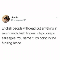Charlie, Fucking, and Fish: charlie  @cutequeer96  English people will dead put anything in  a sandwich. Fish fingers, chips, crisps,  sausages. You name it, it's going in the  fucking bread Bang on😂