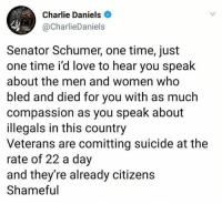 Charlie, Love, and Memes: Charlie Daniels  @CharlieDaniels  Senator Schumer, one time, just  one time i'd love to hear you speak  about the men and women who  bled and died for you with as much  compassion as you speak about  illegals in this country  Veterans are comitting suicide at the  rate of 22 a day  and they're already citizens  Shameful Me too!