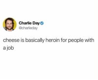 Charlie, Dank, and Heroin: Charlie Day  @charlieday  cheese is basically heroin for people with  a job