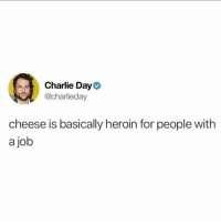 Charlie, Heroin, and Girl Memes: Charlie Day  @charlieday  cheese is basically heroin for people with  a job We'll take what we can get @dietstartstomorrow