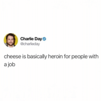 Charlie, Funny, and Heroin: Charlie Day  @charlieday  cheese is basically heroin for people with  a job Nothing like a good fix of Gouda