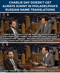 """Charlie, Target, and youtube.com: CHARLIE DAY DOESN'T GET  ALWAYS SUNNY IN PHILADELPHIA'S  RUSSIAN NAME TRANSLATIONS   CHARLIE: WHATREALLY GOT ME WAS THETRANSLATION OF  THE CHARACTERS' NAMES. THE DENNIS CHARACTERTHEYE  CHANGED HIM TO""""IGOR MAC WAS LIKE """"VLADIMIR"""" AND  MY CHARACTER JUST SIMPLY TRANSLATED TO""""FATSO.""""   I DON'T KNOW. BUT I TOOKIT VERY PERSONALLY RUSSIA! <p><a href=""""http://www.nbc.com/the-tonight-show/segments/102806"""" target=""""_blank"""">The Russian translation of Charlie Day&rsquo;s It&rsquo;s Always Sunny character</a> is unfortunate&hellip;</p> <p>[ <a href=""""https://www.youtube.com/watch?v=M3lpKvr1GCs&amp;index=1&amp;list=UU8-Th83bH_thdKZDJCrn88g"""" target=""""_blank"""">Part 2</a> ]</p>"""