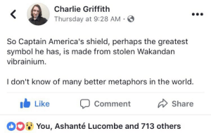 "America, Charlie, and News: Charlie Griffith  Thursday at 9:28 AM  So Captain America's shield, perhaps the greatest  symbol he has, is made from stolen Wakandan  vibrainium.  I don't know of many better metaphors in the world.  Like Comment  Share  O  You, Ashante Lucombe and 713 others theamazingsallyhogan:  17mul:  mighty-mouth:  Colonizers gone colonize. 😂😂  @lmsig   In December of 1940, America still hadn't entered the war. There were a lot of Americans - such as the 800,000 paying members of the America First Committee - who looked at fascists massacring their way through Europe and declared ""that's not our problem."" Captain America was created by two poor Jewish Americans, Joe Simon and Jack Kirby, with the specific intent of trying to convince Americans that entering the war was the right thing to do.  It wasn't easy - Kirby went far beyond what was expected of artists at the time, penciling the entire issue with a deadline that would have been difficult for a two-man crew to pull off.   Captain America punched Hitler right on the cover, at a time when a majority of Americans just didn't feel like doing anything decisive against the Nazis. Kirby and Simon faced considerable resistance for their creation, including steady hate mail and outright death threats.     Once, while Jack was in the Timely office, a call came from someone in the lobby. When Kirby answered, the caller threatened Jack with bodily harm if he showed his face. Kirby told the caller he would be right down, but by the time Jack reached street level, there was no one to be found.     Both creators enlisted after America entered the war.  Kirby, as an artist, was called upon to do the extremely dangerous work of scouting ahead to draw maps.  He also went on to co-create Black Panther in 1966.   They didn't create Captain America to be an accurate depiction of America-As-It-Is.  The character was meant to inspire and embolden, to show America-As-It-Should-Be.  The subject of where the Vibranium for the shield came from actually never came up for decades of comics, until it was finally addressed by Black Panther's writer, Christopher Priest, in 2001.  Priest never shied away from acknowledging America's racism, but he also understood that Captain America represented an ideal, intended to inspire Americans to be better.  The story mixed together a ""present day"" discussion between Cap and T'Challa with flashbacks to when Cap met the Black Panther ruling Wakanda during World War II. FLASHBACK: PRESENT: PRESENT - FLASHBACK PRESENT: The Vibranium was given, freely, by one good man to another good man. It is right to rage against the injustices done by our governments.  We must call them out, and we must fight for what's right. But if you can't even stand to see the symbols created to inspire people to be better, and rail against those, then you're just confusing cynicism for realism."
