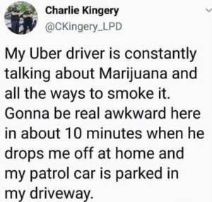 Charlie, Uber, and Awkward: Charlie Kingery  @CKingery LPD  My Uber driver is constantly  talking about Marijuana and  all the ways to smoke it.  Gonna be real awkward here  in about 10 minutes when he  drops me off at home and  my patrol car is parked in  my driveway. And he still got a 5 star review.