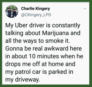 Charlie, Dank, and Memes: Charlie Kingery  @CKingery_LPD  My Uber driver is constantly  talking about Marijuana and  all the ways to smoke it.  Gonna be real awkward here  in about 10 minutes when he  drops me off at home and  my patrol car is parked in  my driveway. You had the right but you didn't have the brain by Linarcis MORE MEMES