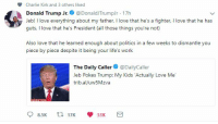 Trump: Charlie Kirk and 3 others liked  Donald Trump Jr. @DonaldJTrumpJr 17h  Jeb! I love everything about my father. I love that he's a fighter, I love that he has  guts, I love that he's President (all those things you're not)  Also love that he learned enough about politics in a few weeks to dismantle you  piece by piece despite it being your life's work  13  The Daily Caller@DailyCaller  Jeb Pokes Trump: My Kids Actually Love Me  trib.al/uw5Mzva