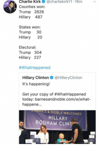 (GC): Charlie Kirk@charliekirk11 16m  Counties won:  Trump 2626  Hillary 487  States won:  Trump 30  Hillary 20  Electoral  Trump 304  Hillary 227  #What-Happened  Hillary Clinton@HillaryClinton  It's happening!  Get your copy of #WhatHappened  today: barnesandnoble.com/w/what-  happene.  PARNES & NOBLE WELCOMES  HILLARY  RODHAM CLINT (GC)
