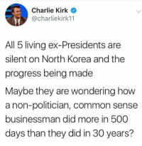 Charlie, North Korea, and Common: Charlie Kirk  @charliekirk11  All 5 living ex-Presidents are  silent on North Korea and the  progress being made  Maybe they are wondering how  a non-politician, common sense  businessman did more in 500  days than they did in 30 years?