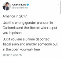 America, Charlie, and Memes: Charlie Kirk  @charliekirk11  America in 2017:  Use the wrong gender pronoun in  California and the liberals wish to put  you in prison  But if you are a 5 time deported  illegal alien and murder someone out  in the open you walk free  11/30/17, 7:38 PM (GC)