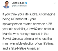 Charlie, Fake, and Life: Charlie Kirk  @charliekirk11  If you think your life sucks, just imagine  being a Democrat - your  spokesperson rotates between a 28  year old socialist, a low IQ con artist, a  Marxist who honeymooned in the  Soviet Union, a criminal who lost the  most winnable election of our lifetime,  and a fake Native American Merica.