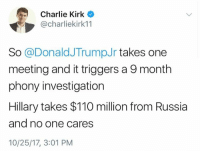 Andrew Bogut, Charlie, and Memes: Charlie Kirk  @charliekirk11  So@DonaldJTrumpJr takes one  meeting and it triggers a 9 month  phony investigation  Hillary takes $110 million from Russia  and no one cares  10/25/17, 3:01 PM (GC)