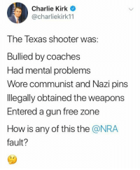 Gun Free Zone: Charlie Kirk  @charliekirk11  The Texas shooter was:  Bullied by coaches  Had mental problems  Wore communist and Nazi pins  legally obtained the weapons  Entered a gun free zone  How is any of this the @NRA  fault?