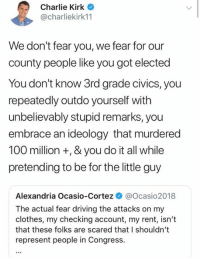 (GC): Charlie Kirk  @charliekirk11  We don't fear you, we fear for our  county people like you got elected  You don't know 3rd grade civics, you  repeatedly outdo yourself with  unbelievably stupid remarks, you  embrace an ideology that murdered  100 million +, & you do it all while  pretending to be for the little guy  Alexandria Ocasio-Cortez @Ocasio2018  The actual fear driving the attacks on my  clothes, my checking account, my rent, isn't  that these folks are scared that I shouldn't  represent people in Congress. (GC)