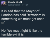 """Charlie, Memes, and Muslim: Charlie Kirk  @charliekirkk 11 13h  It is sad that the Mayor of  London has said """"terrorism is  something we must get used  to  No. We must fight it like the  terrible evil it is! Manchester IslamicTerrorism London SadiqKhan - inbred Muslim, just stand back & let us slaughter you..."""