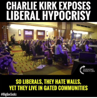 Charlie, Guns, and Memes: CHARLIE KIRK EXPOSES  LIBERAL HYPOCRISY  TURNING  POINT USA  SO LIBERALS, THEY HATE WALLS  YET THEY LIVE IN GATED COMMUNITIES  Charlie Kirk EXPOSES The Left's Hypocrisy On Walls, Guns, Education & More! #BigGovSucks