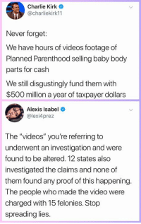"Charlie, Memes, and Videos: Charlie Kirk o  @charliekirk11  Never forget:  We have hours of videos footage of  Planned Parenthood selling baby body  parts for cash  We still disgustingly fund them with  $500 million a year of taxpayer dollars  Alexis Isabel  @lexi4prez  The ""videos"" you're referring to  underwent an investigation and were  found to be altered. 12 states also  investigated the claims and none of  them found any proof of this happening  The people who made the video were  charged with 15 felonies. Stop  spreading lies"