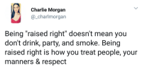 """Advice, Charlie, and Party: Charlie Morgan  @_charlmorgan  Being """"raised right"""" doesn't mean you  don't drink, party, and smoke. Being  raised right is how you treat people, your  manners & respect awesomacious:  Nice advice."""