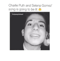 Charlie, Lit, and Love: Charlie Puth and Selena Gomez  song is going to be lit  hot peoplefeed I love it already 😍🔥 follow @hotpeoplefeed for more videos