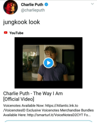 Charlie, Tumblr, and youtube.com: Charlie Puth  @charlieputh  jungkook look  YouTube  Charlie Puth - The Way l Am  Official Video]  Voicenotes Available Now: https://Atlantic.lnk.to  /VoicenoteslD Exclusive Voicenotes Merchandise Bundles  Available Here: http://smarturl.it/VoiceNotesD2CYT Fo... jungkoooooooookiee:WELL NOW WE KNOW WHO CHARLIE'S BIAS IS