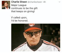 Sheening: Charlie Sheen @charlies heen 4h  Major League  continues to be the gift  that keeps on giving!  if called upon  I'd be honored.