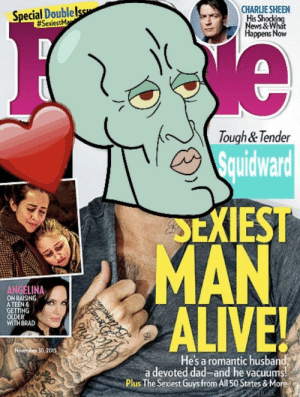 Squidward named People magazines Sexiest Man Alive😍: CHARLIE SHEEN  His Shocking  ews & What  ppens Now  Special Doublel  #SexiestM  Tough& Tender  Squidward  SEXIEST  MAN  ANGELINA  ON RAISING  A TEEN &  GETTING  OLDER  WITHBRAD  ALIVE  30, 2015  He's a romantic husband  a devoted dad-and he vacuums  Plus The Sexiest Guys from All 50 States & More Squidward named People magazines Sexiest Man Alive😍