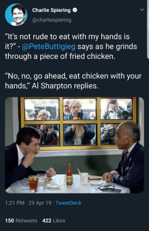 """Al Sharpton, Charlie, and Rude: Charlie Spiering  @charliespiering  """"It's not rude to eat with my hands is  it?"""" - @PeteButtigieg says as he grinds  through a piece of fried chicken.  """"No, no, go ahead, eat chicken with your  hands,"""" Al Sharpton replies  1:21 PM 29 Apr 19 TweetDeck  150 Retweets 422 Likes Sooo much pandering its cringe worthy"""
