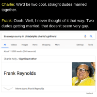 sunny in philadelphia: Charlie: We'd be two cool, straight dudes married  together.  Frank: Oooh. Well, I never thought of it that way. Two  dudes getting married, that doesn't seem very gay.  it's always sunny in philadelphia charlie's girlfriend  Settings Tools  All Videos ImagesNews  About 110,000 results (0.63 seconds)  Charlie Kelly/Significant other  Shopping  More  Frank Reynolds  More about Frank Reynolds  Feedback