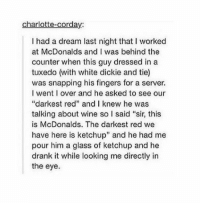 """dreaming of mcnuggets https://t.co/LPYQRHp215: charlotte-corday:  I had a dream last night that I worked  at McDonalds and I was behind the  counter when this guy dressed in a  tuxedo (with white dickie and tie)  was snapping his fingers for a server.  I went I over and he asked to see our  """"darkest red"""" and I knew he was  talking about wine so l said """"sir, this  is McDonalds. The darkest red we  have here is ketchup"""" and he had me  pour him a glass of ketchup and he  drank it while looking me directly in  the eye. dreaming of mcnuggets https://t.co/LPYQRHp215"""