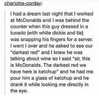 """A Dream, McDonalds, and Tumblr: charlotte-corday:  I had a dream last night that I worked  at McDonalds and I was behind the  counter when this guy dressed in a  tuxedo (with white dickie and tie)  was snapping his fingers for a server.  I went I over and he asked to see our  """"darkest red"""" and I knew he was  talking about wine so I said """"sir, this  is McDonalds. The darkest red we  have here is ketchup"""" and he had me  pour him a glass of ketchup and he  drank it while looking me directly in  the eye"""