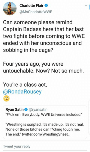 "Charlotte responds to Ronda Rousey based on what she said on YouTube.: Charlotte Flair  @MsCharlotteWWE  Can someone please remind  Captain Badass here that her last  two fights before coming to WWE  ended with her unconscious and  sobbing in the cage?  Four years ago, you were  untouchable. Now? Not so much.  You're a class act,  @RondaRousey  Ryan Satin@ryansatin  ""F*ck em. Everybody. WWE Universe included.""  ""Wrestling is scripted. It's made up. It's not real.  None of those bitches can f*cking touch me  The end."" twitter.com/WrestlingSheet...  Tweet your reply Charlotte responds to Ronda Rousey based on what she said on YouTube."