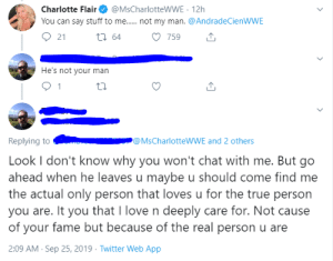 It breaks my heart to see WWE Performers not respond to such NICE fans. /s: Charlotte Flair  You can say stuff to me..... . not my man. @AndradeCienWWE  @MsCharlotteWWE 12h  ti 64  759  21  He's not your man  1  Replying to  @MsCharlotteWWE and 2 others  Look I don't know why you won't chat with me. But go  ahead when he leaves u maybe u should come find me  the actual only person that loves u for the true person  you are. It you that I love n deeply care for. Not cause  of your fame but because of the real person u are  2:09 AM Sep 25, 2019 Twitter Web App It breaks my heart to see WWE Performers not respond to such NICE fans. /s