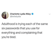 Memes, Wtf, and Charlotte: Charlotte Lydia Riley  @lottelydia  Adulthood is trying each of the same  six passwords that you use for  everything and complaining that  you're tired. I know I already entered that wtf