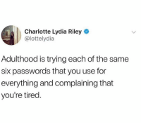 Charlotte, Girl Memes, and Semi: Charlotte Lydia Riley  @lottelydia  Adulthood is trying each of the same  six passwords that you use for  everything and complaining that  you're tired. Ugh is it my semi complicated password or my very complicated password?