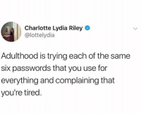 Dank, Charlotte, and 🤖: Charlotte Lydia Riley  @lottelydia  Adulthood is trying each of the same  six passwords that you use for  everything and complaining that  you're tired