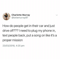 Phone, Best, and Charlotte: Charlotte Murray  @lottemurray97  How do people get in their car and just  drive off??? need to plug my phone in,  text people back, put a song on like it's a  proper mission  23/03/2018, 4:25 pm @studentproblems is the best page around rn 😂