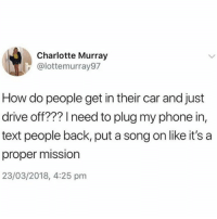 Phone, Charlotte, and Drive: Charlotte Murray  @lottemurray97  How do people get in their car and just  drive off??? I need to plug my phone in,  text people back, put a song on like it's a  proper mission  23/03/2018, 4:25 pm Never trust someone who drives off right away