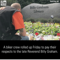 "A group of bikers came out to ""honor a great man"" Friday, riding to the BillyGrahamLibrary to pay their respects days after Reverend BillyGraham's death.: Charlotte, NO  FOX  NEWS  Billy Graham  Library  A biker crew rolled up Friday to pay their  respects to the late Reverend Billy Graham A group of bikers came out to ""honor a great man"" Friday, riding to the BillyGrahamLibrary to pay their respects days after Reverend BillyGraham's death."