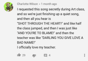"""Bad, Love, and Teacher: Charlotte Wilson 1 month ago  I requested this song secretly during Art class,  and so we're just finishing up a quiet song,  and then all you hear is  """"SHOT THROUGH THE HEART!"""" and like half  the class jumped, and then I was just like  """"AND YOU'RE TO BLAME!"""" and then the  teacher was like """"DARLING YOU GIVE LOVE A  BAD NAME!""""  I officially love my teacher. It's true, I was the speaker"""