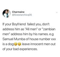 "Dont drag us all into your mess. (via /r/BlackPeopleTwitter): Charmaine  5ivestarchicq05  If your Boyfriend failed you, don't  address him as ""All men"" or ""zambian  men"" address him by his names. e.q  Samuel Mumba of house number xxx  is a dog .leave innocent men out  of your bad experiences. Dont drag us all into your mess. (via /r/BlackPeopleTwitter)"