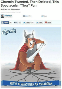 "Lmao, Puns, and Buzzfeed: Charmin Tweeted, Then Deleted, This  Spectacular ""Thor"" Pun  And here it is, for posterity.  posted onNovember10 2013 17:11an EST  Luke Lewis  BuzzFeed Staff  Follow  74k  Follow  f Share  4K  Like C15k  Tweet 551 e Email pin it  WE VE ALWAYS BEEN AN ASGARDIAN Lmao!!!! Well played Charmin, well played  <3 Catwoman #gothamcitymemes"
